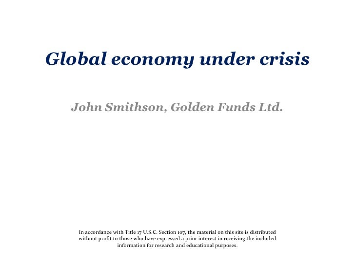 Global economy under crisis  John Smithson, Golden Funds Ltd.   In accordance with Title 17 U.S.C. Section 107, the materi...