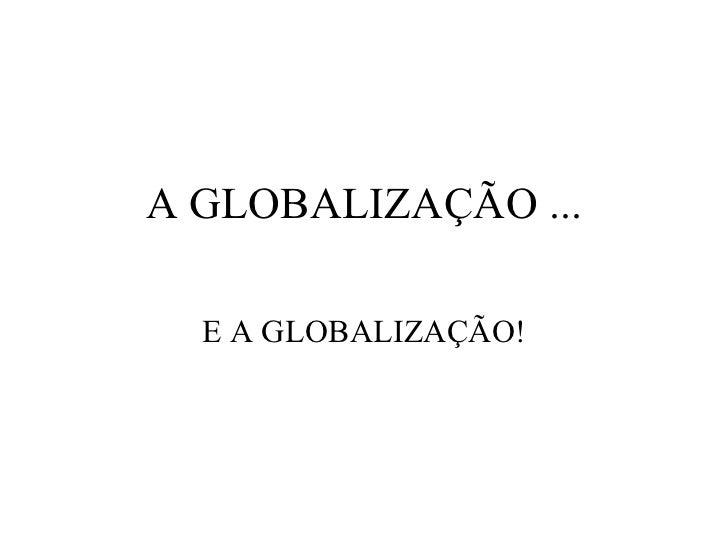 A  GLOBALIZAÇÃO  ... E A GLOBALIZAÇÃO!