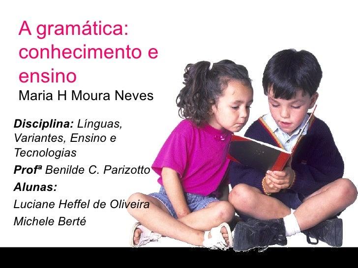 A gramática: conhecimento e ensino Maria H Moura Neves Disciplina:  Línguas, Variantes, Ensino e Tecnologias Profª  Benild...
