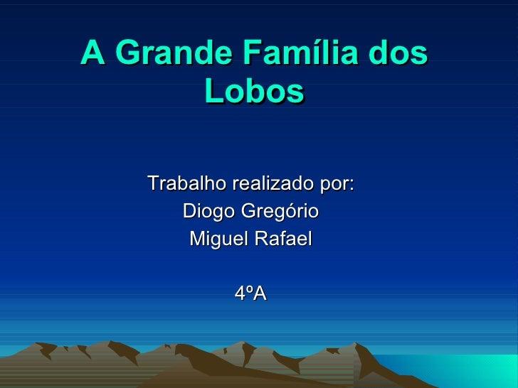 A Grande Família dos Lobos Trabalho realizado por: Diogo Gregório Miguel Rafael 4ºA