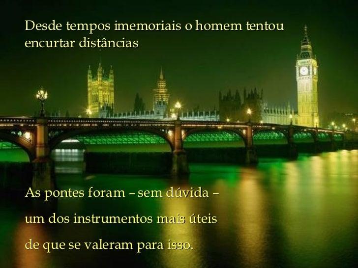 Desde tempos imemoriais o homem tentou encurtar distâncias  As pontes foram – sem dúvida –  um dos instrumentos mais útei...