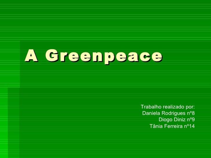 A Greenpeace Trabalho realizado por: Daniela Rodrigues nº8 Diogo Diniz nº9 Tânia Ferreira nº14