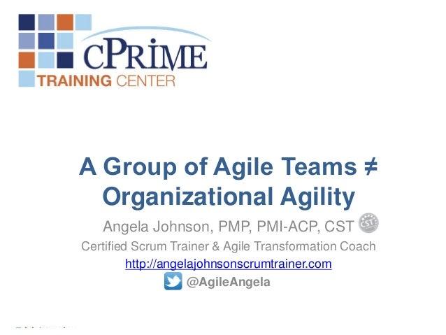 A Group of Agile Teams ≠Organizational AgilityAngela Johnson, PMP, PMI-ACP, CSTCertified Scrum Trainer & Agile Transformat...
