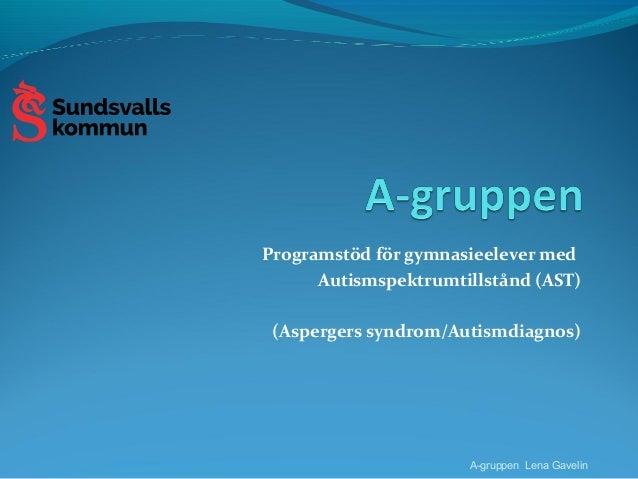 Programstöd för gymnasieelever med Autismspektrumtillstånd (AST) (Aspergers syndrom/Autismdiagnos) A-gruppen Lena Gavelin