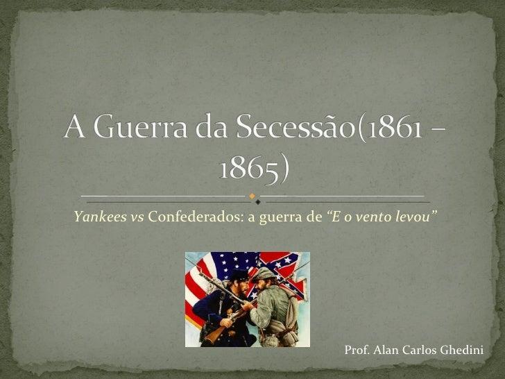 "Yankees vs  Confederados: a guerra de  ""E o vento levou"" Prof. Alan Carlos Ghedini"