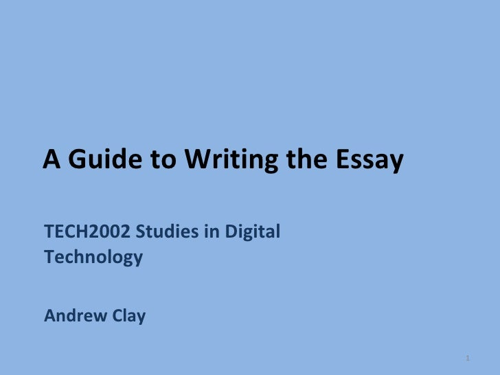 A Guide to Writing the Essay TECH2002 Studies in Digital Technology Andrew Clay