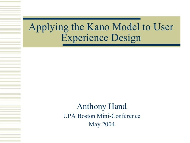 Applying the Kano Model to User       Experience Design           Anthony Hand       UPA Boston Mini-Conference           ...