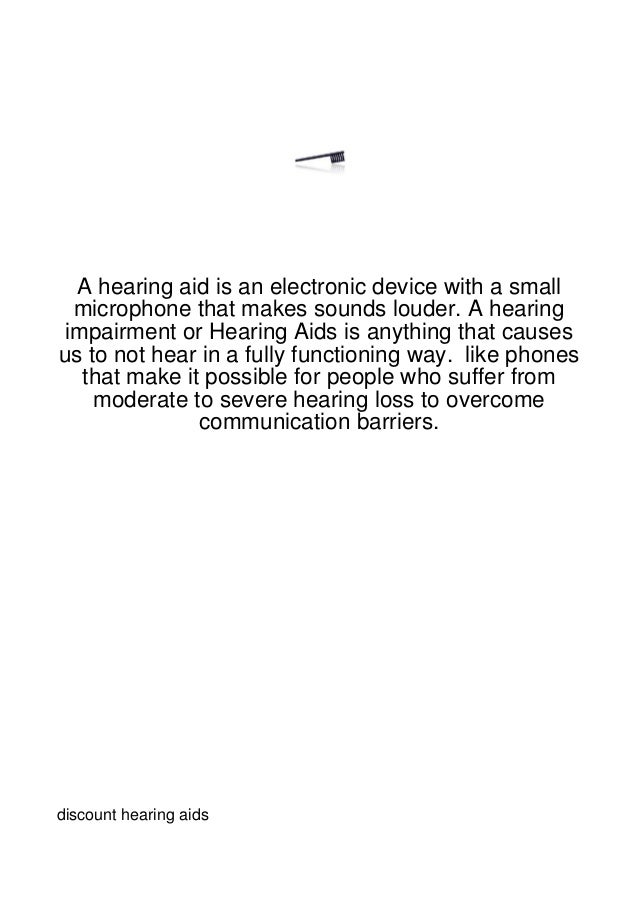 A hearing aid is an electronic device with a small  microphone that makes sounds louder. A hearing impairment or Hearing A...