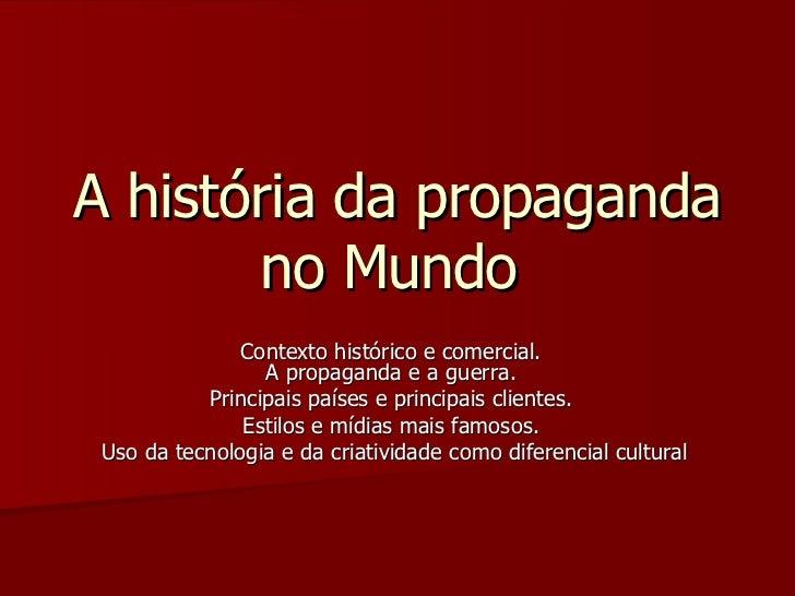 A história da propaganda no Mundo  Contexto histórico e comercial.  A propaganda e a guerra.  Principais países e principa...