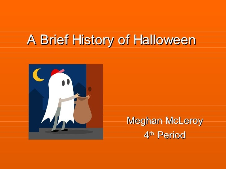 A Brief History of Halloween Meghan McLeroy 4 th  Period