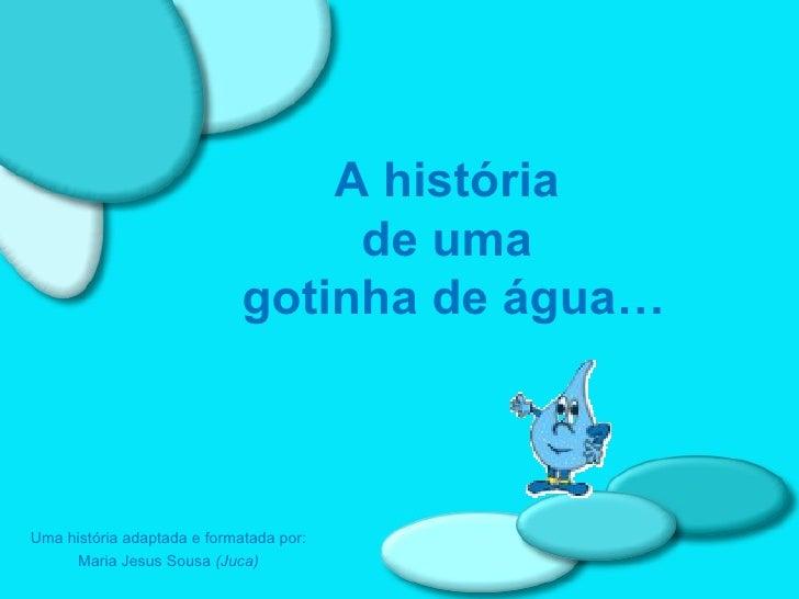 Uma história adaptada e formatada por: Maria Jesus Sousa  (Juca) A história  de uma  gotinha de água…
