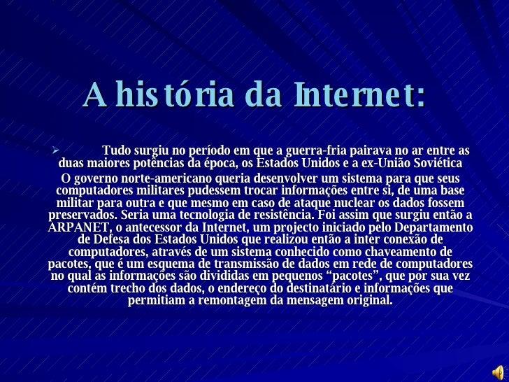 A história da Internet: <ul><li>Tudo surgiu no período em que a guerra-fria pairava no ar entre as duas maiores potências ...