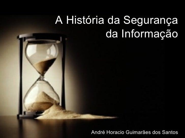 06:47:19 Out/2008 A História da Segurança da Informação André Horacio Guimarães dos Santos