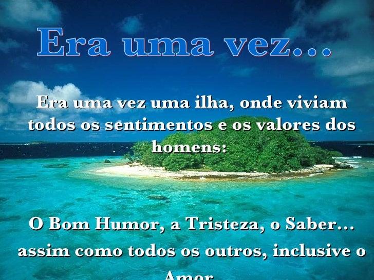 Era uma vez... Era uma vez uma ilha, onde viviam todos os sentimentos e os valores dos homens:  O Bom Humor, a Tristeza, o...