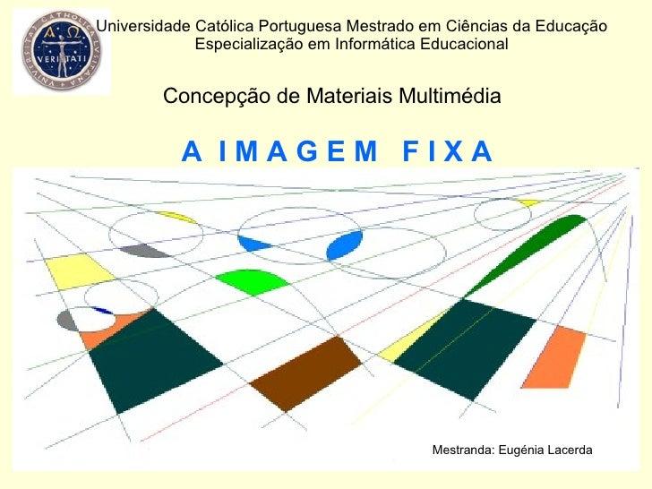 A  I M A G E M  F I X A Universidade Católica Portuguesa Mestrado em Ciências da Educação Especialização em Informática Ed...