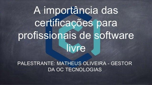 A importância das certificações para profissionais de software livre PALESTRANTE: MATHEUS OLIVEIRA - GESTOR DA OC TECNOLOG...
