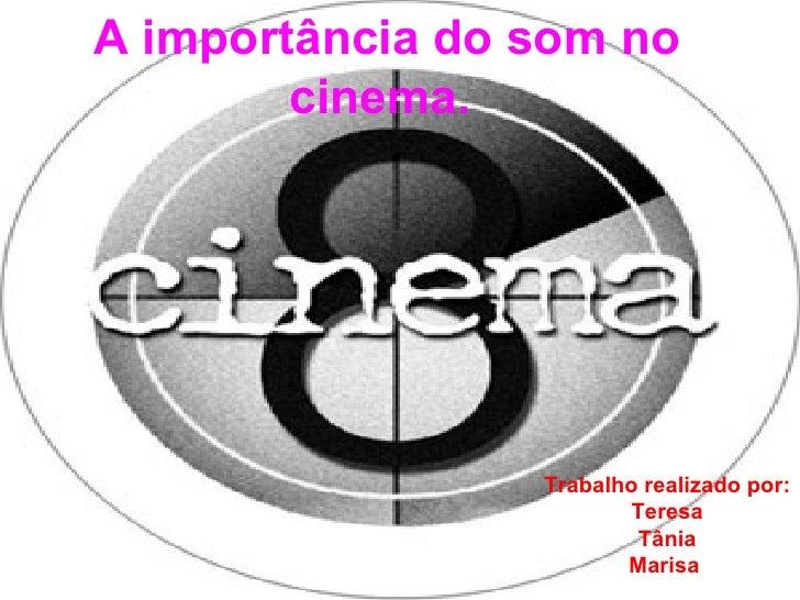 A importância do som no cinema.   Trabalho realizado por: Teresa Tânia Marisa