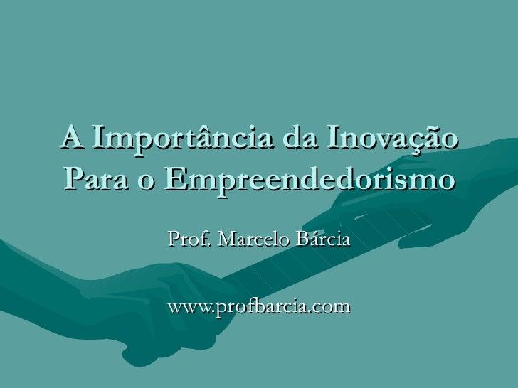 A Importância da Inovação Para o Empreendedorismo Prof. Marcelo Bárcia www.profbarcia.com