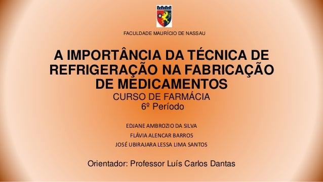 A IMPORTÂNCIA DA TÉCNICA DE REFRIGERAÇÃO NA FABRICAÇÃO DE MEDICAMENTOS CURSO DE FARMÁCIA 6º Período EDJANE AMBROZIO DA SIL...
