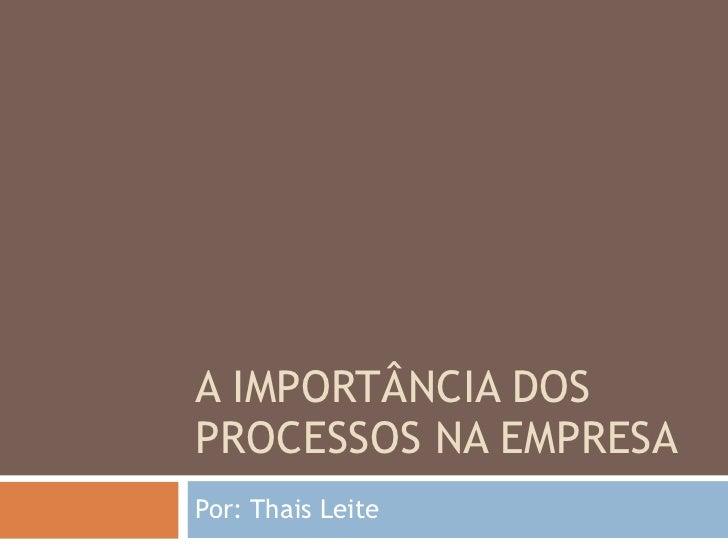 A IMPORTÂNCIA DOS PROCESSOS NA EMPRESA Por: Thais Leite