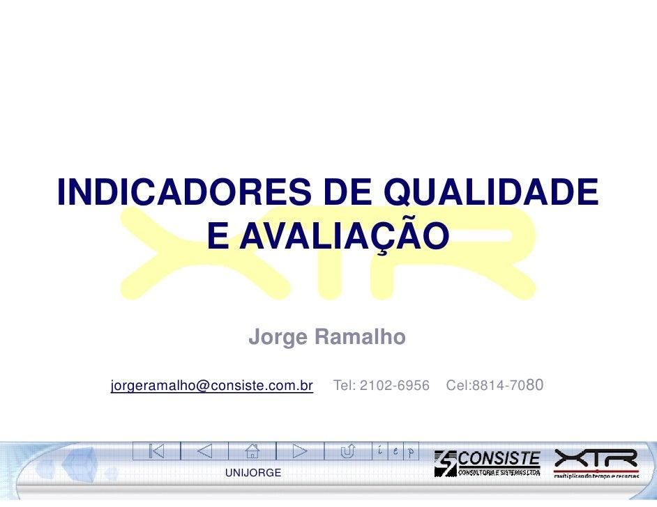 INDICADORES DE QUALIDADE        E AVALIAÇÃO                       Jorge Ramalho    jorgeramalho@consiste.com.br   Tel: 210...