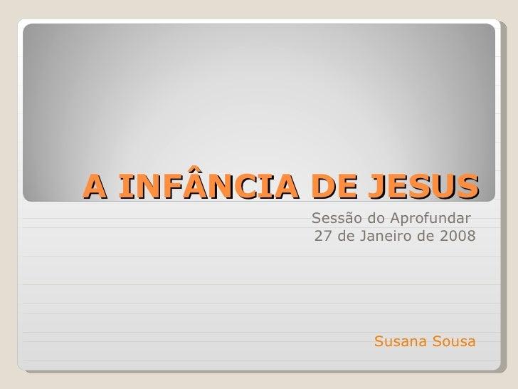 A INFÂNCIA DE JESUS Sessão do Aprofundar  27 de Janeiro de 2008 Susana Sousa