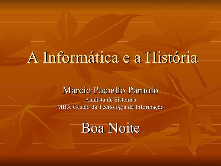 A Informática e a História Marcio Paciello Paruolo Analista de Sistemas MBA Gestão da Tecnologia da Informação Boa Noite