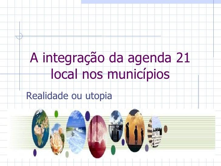 A integração da agenda 21 local nos municípios Realidade ou utopia