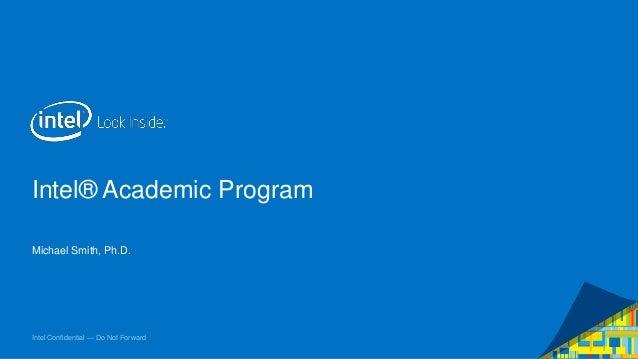 Intel® Academic Program Michael Smith, Ph.D.  Intel Confidential — Do Not Forward