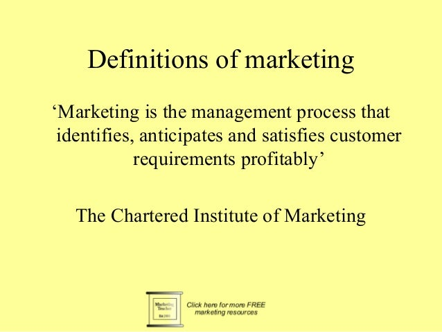 Definitions of marketing 'Marketing is the management process that identifies, anticipates and satisfies customer requirem...