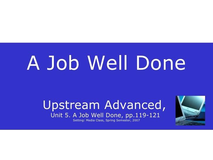 A Job Well Done Upstream Advanced,  Unit 5. A Job Well Done, pp.119-121  Setting: Media Class, Spring Semester, 2007