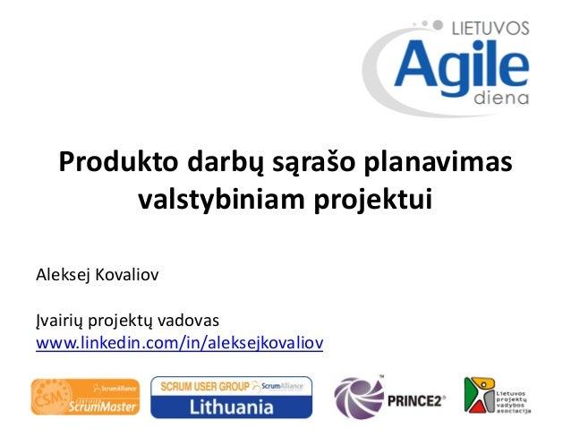 Produkto darbų sąrašo planavimas valstybiniam projektui Aleksej Kovaliov Įvairių projektų vadovas www.linkedin.com/in/alek...