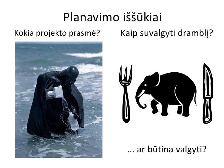 Planavimo iššūkiaiKokia projekto prasmė?   Kaip suvalgyti dramblį?                          ... ar būtina valgyti?
