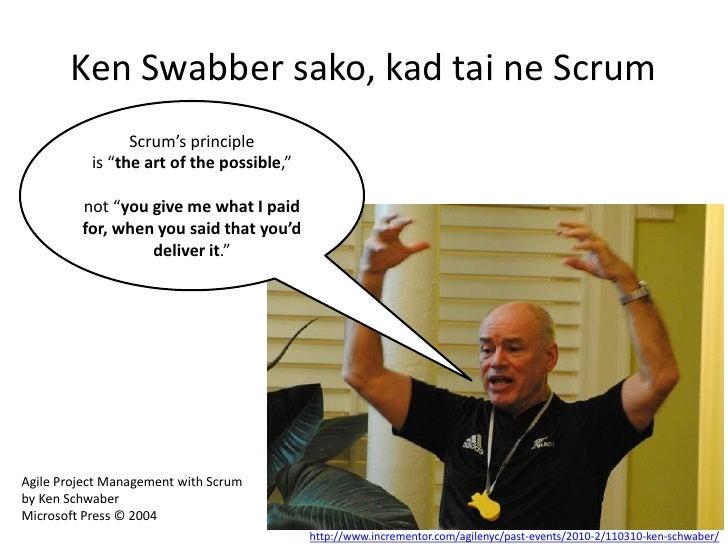 "Ken Swabber sako, kad tai ne Scrum                 Scrum's principle           is ""the art of the possible,""         not ""..."