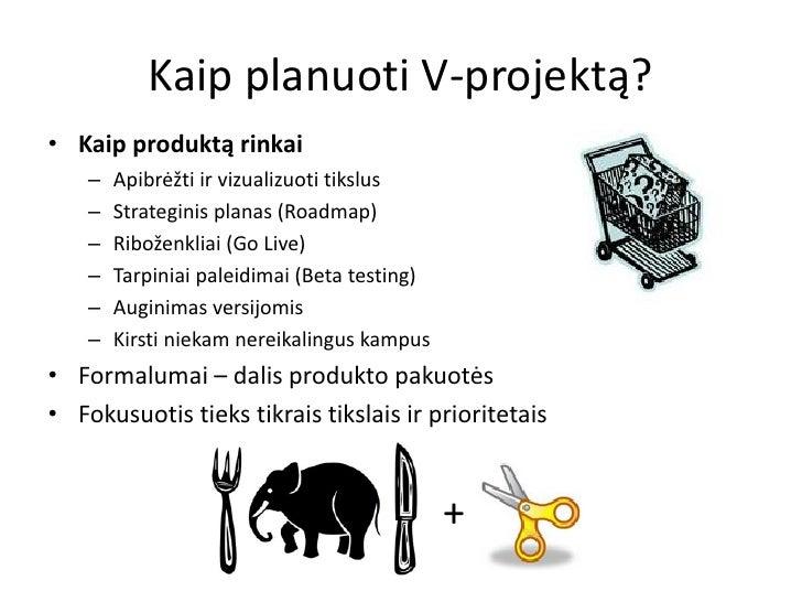 Kaip planuoti V-projektą?• Kaip produktą rinkai    –   Apibrėžti ir vizualizuoti tikslus    –   Strateginis planas (Roadma...