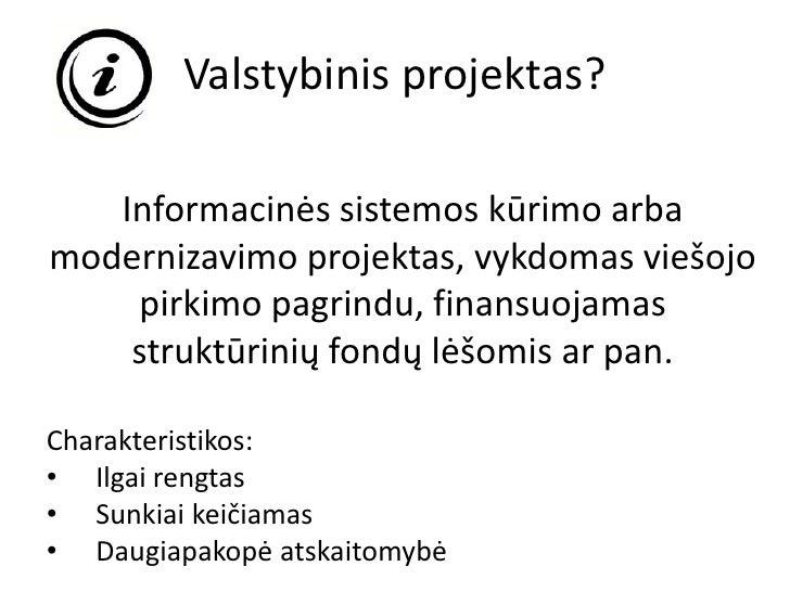 Valstybinis projektas?   Informacinės sistemos kūrimo arbamodernizavimo projektas, vykdomas viešojo    pirkimo pagrindu, f...