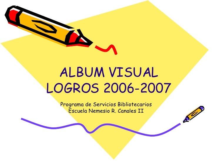 ALBUM VISUAL LOGROS 2006-2007 Programa de Servicios Bibliotecarios Escuela Nemesio R. Canales II