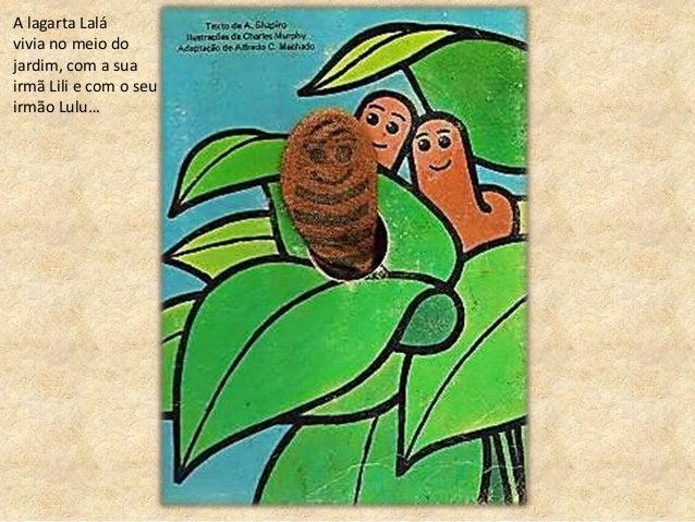 A lagarta Lalá vivia no meio do jardim, com a sua irmã Lili e com o seu irmão Lulu…