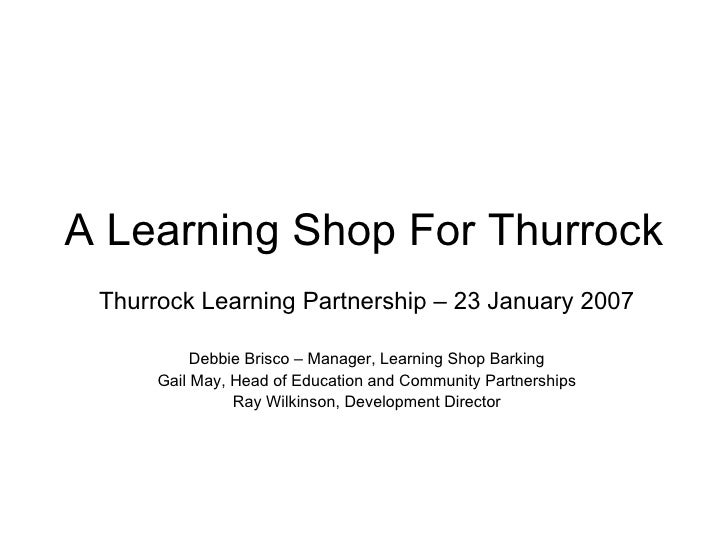 A Learning Shop For Thurrock Thurrock Learning Partnership – 23 January 2007 Debbie Brisco – Manager, Learning Shop Barkin...