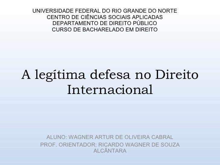 A legítima defesa no Direito Internacional ALUNO: WAGNER ARTUR DE OLIVEIRA CABRAL PROF. ORIENTADOR: RICARDO WAGNER DE SOUZ...
