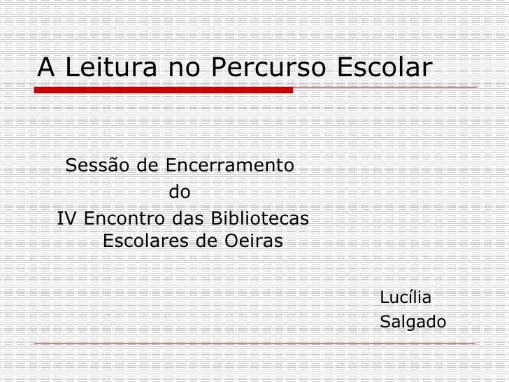 A Leitura no Percurso Escolar  <ul><li>Sessão de Encerramento  </li></ul><ul><li>do  </li></ul><ul><li>IV Encontro das Bib...