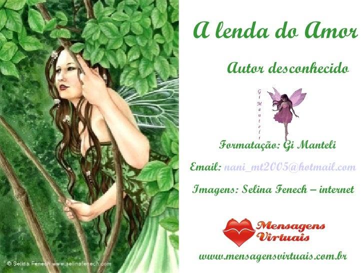 A lenda do Amor Autor desconhecido Formatação: Gi Manteli Email:  [email_address] Imagens: Selina Fenech – internet www.me...