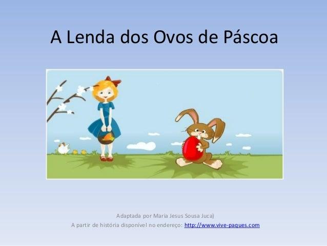 A Lenda dos Ovos de Páscoa                     Adaptada por Maria Jesus Sousa Juca)  A partir de história disponível no en...
