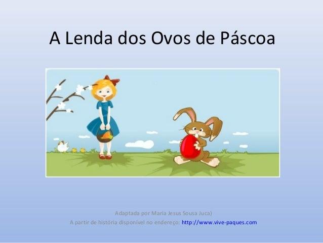 A Lenda dos Ovos de Páscoa Adaptada por Maria Jesus Sousa Juca) A partir de história disponível no endereço: http://www.vi...