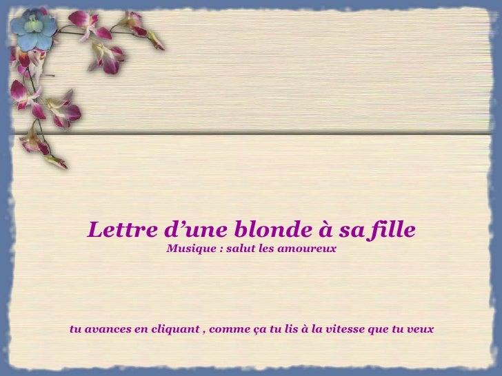 Lettre d'une blonde à sa fille Musique : salut les amoureux tu avances en cliquant , comme ça tu lis à la vitesse que tu v...