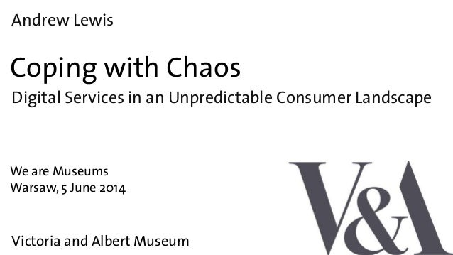 Andrew Lewis Coping with Chaos We are Museums Victoria and Albert Museum Warsaw, 5 June 2014 Digital Services in an Unpred...