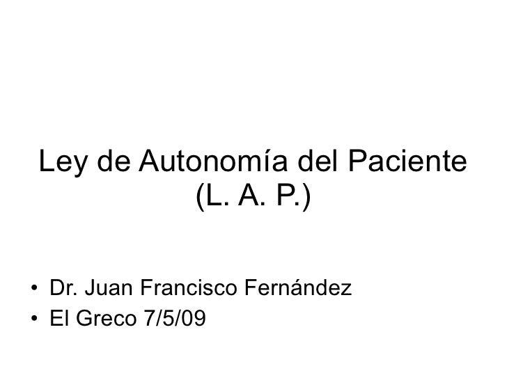 Ley de Autonomía del Paciente (L. A. P.) <ul><li>Dr. Juan Francisco Fernández </li></ul><ul><li>El Greco 7/5/09 </li></ul>