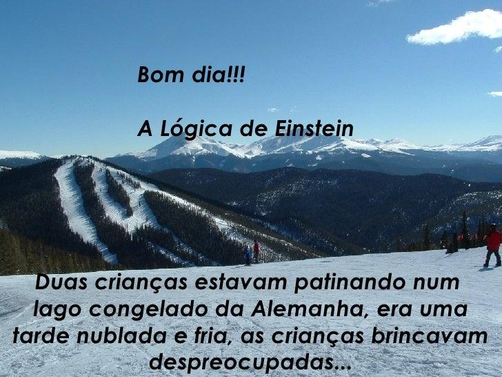 Bom dia!!! A Lógica de Einstein Duas crianças estavam patinando num  lago congelado da Alemanha, era uma tarde nublada e f...