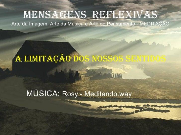 MENSAGENS  REFLEXIVAS Arte da Imagem, Arte da Música e Arte do Pensamento - MEDITAÇÃO A LIMITAÇÃO DOS NOSSOS SENTIDOS MÚSI...