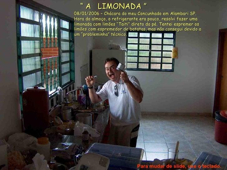 """""""  A  LIMONADA """" 08/01/2006 – Chácara do meu Concunhado em Alambari SP.  Hora do almoço, o refrigerante era pouco, resolvi..."""